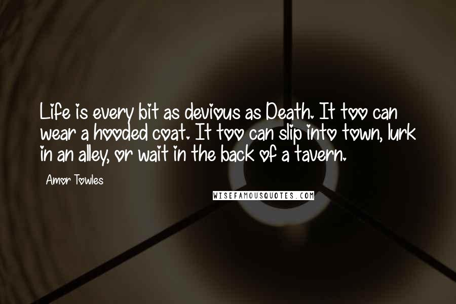 Amor Towles quotes: Life is every bit as devious as Death. It too can wear a hooded coat. It too can slip into town, lurk in an alley, or wait in the back