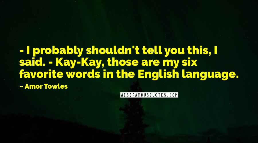 Amor Towles quotes: - I probably shouldn't tell you this, I said. - Kay-Kay, those are my six favorite words in the English language.