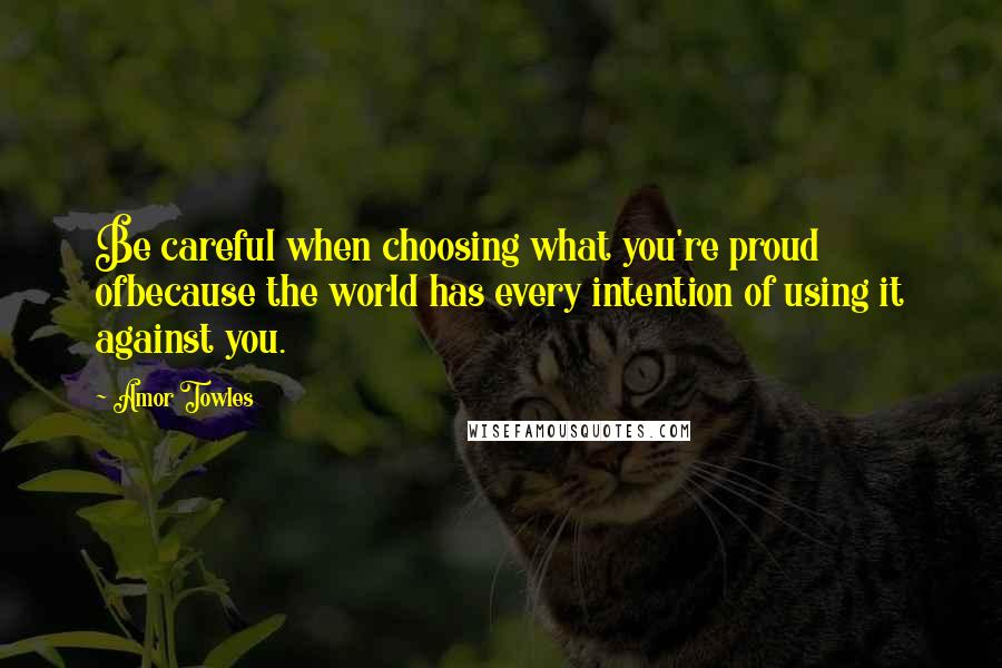 Amor Towles quotes: Be careful when choosing what you're proud ofbecause the world has every intention of using it against you.