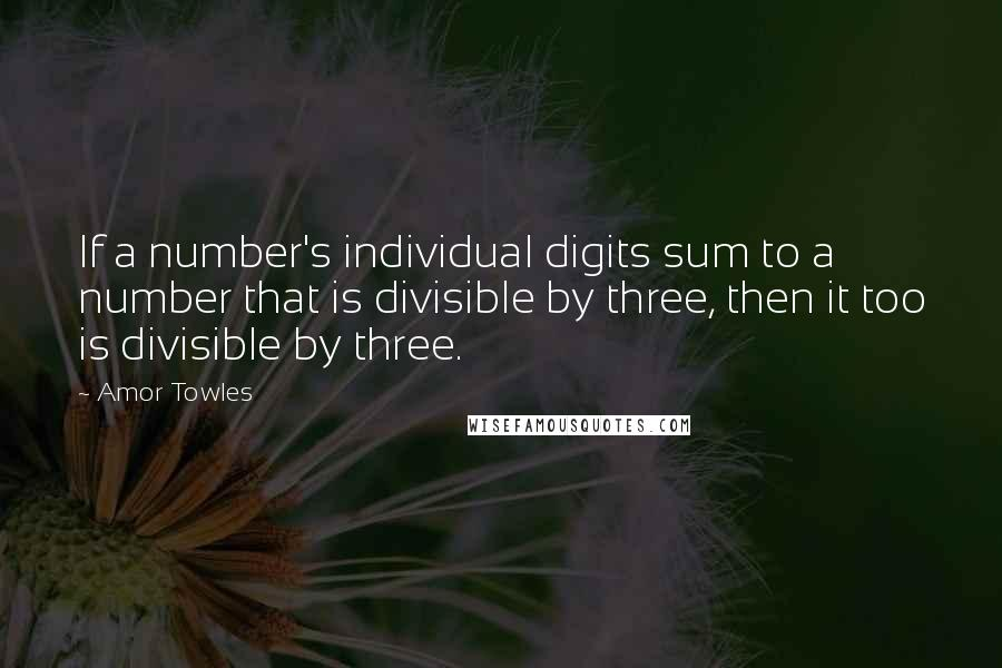 Amor Towles quotes: If a number's individual digits sum to a number that is divisible by three, then it too is divisible by three.