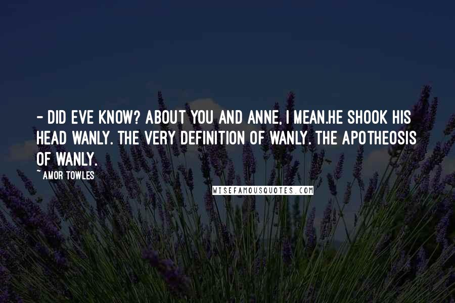 Amor Towles quotes: - Did Eve know? About you and Anne, I mean.He shook his head wanly. The very definition of wanly. The apotheosis of wanly.