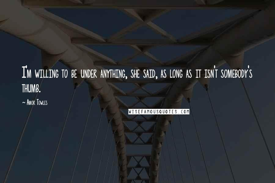 Amor Towles quotes: I'm willing to be under anything, she said, as long as it isn't somebody's thumb.