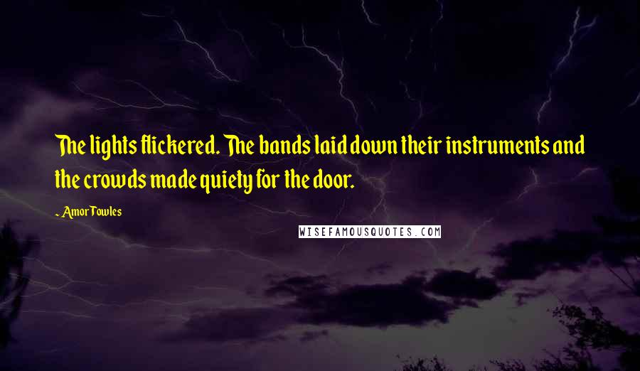 Amor Towles quotes: The lights flickered. The bands laid down their instruments and the crowds made quiety for the door.