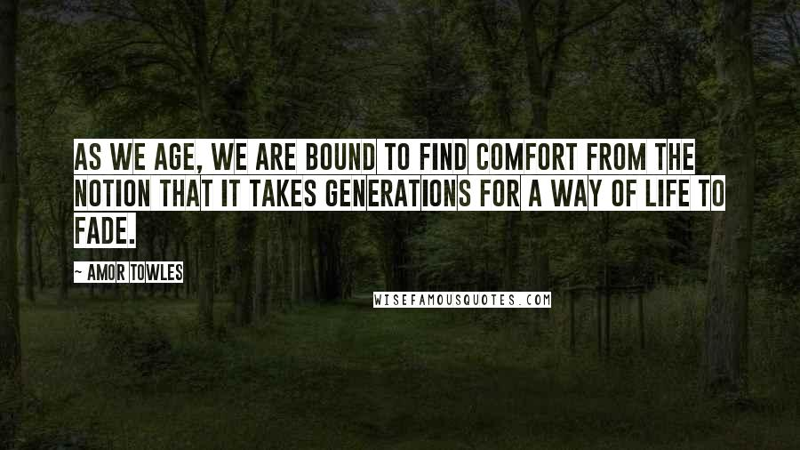 Amor Towles quotes: as we age, we are bound to find comfort from the notion that it takes generations for a way of life to fade.