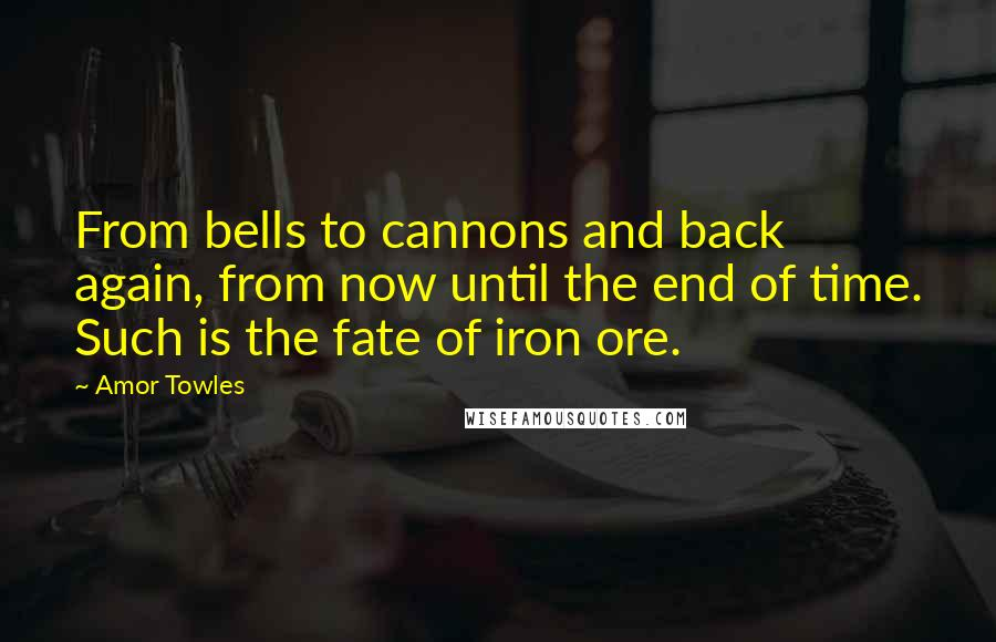 Amor Towles quotes: From bells to cannons and back again, from now until the end of time. Such is the fate of iron ore.