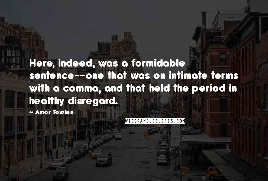 Amor Towles quotes: Here, indeed, was a formidable sentence--one that was on intimate terms with a comma, and that held the period in healthy disregard.
