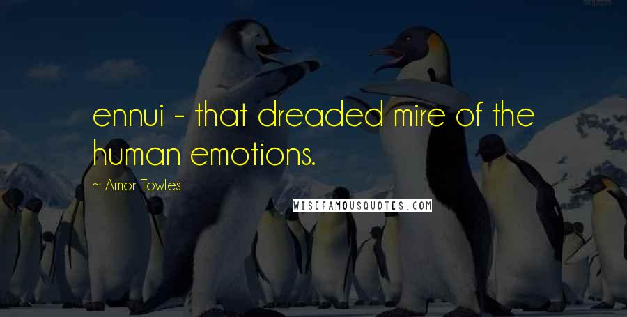 Amor Towles quotes: ennui - that dreaded mire of the human emotions.