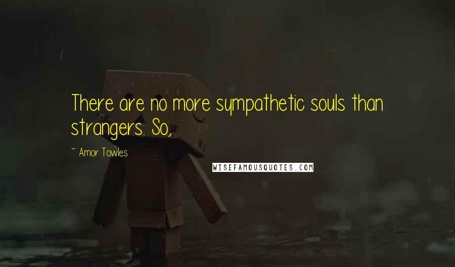 Amor Towles quotes: There are no more sympathetic souls than strangers. So,