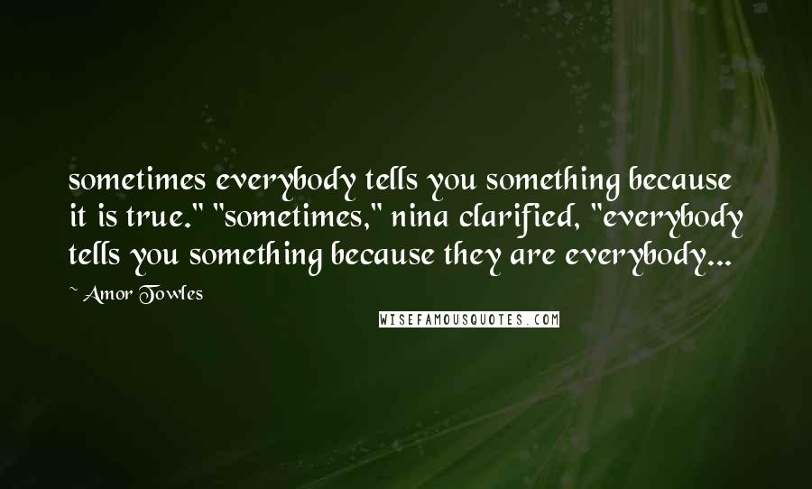 "Amor Towles quotes: sometimes everybody tells you something because it is true."" ""sometimes,"" nina clarified, ""everybody tells you something because they are everybody..."