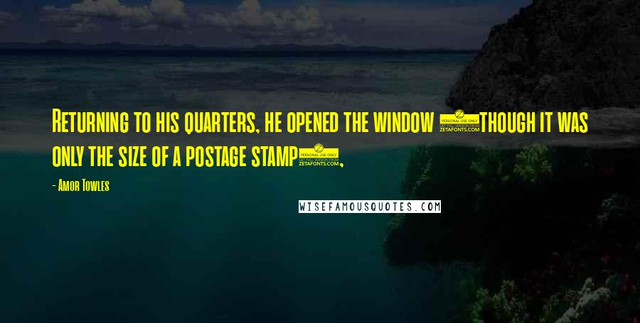 Amor Towles quotes: Returning to his quarters, he opened the window (though it was only the size of a postage stamp),