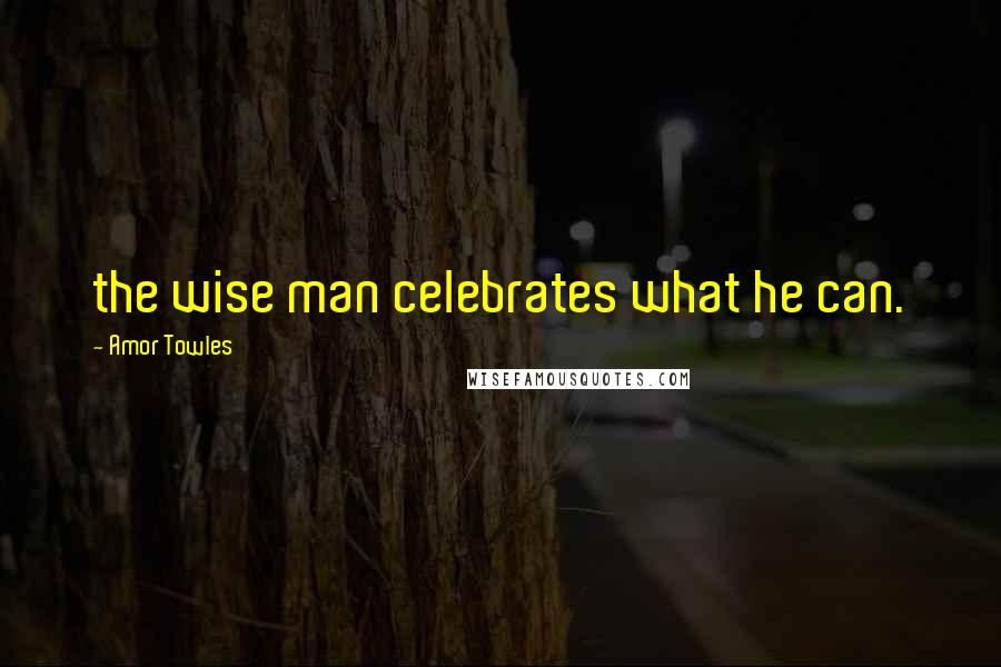 Amor Towles quotes: the wise man celebrates what he can.