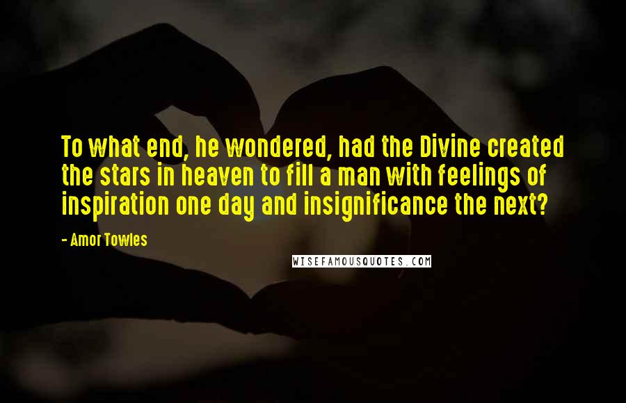 Amor Towles quotes: To what end, he wondered, had the Divine created the stars in heaven to fill a man with feelings of inspiration one day and insignificance the next?