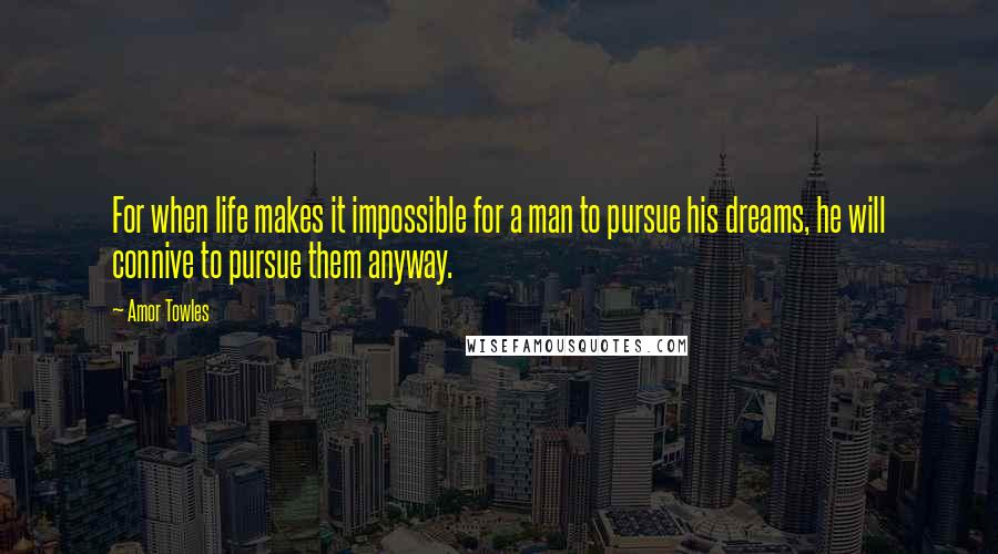 Amor Towles quotes: For when life makes it impossible for a man to pursue his dreams, he will connive to pursue them anyway.