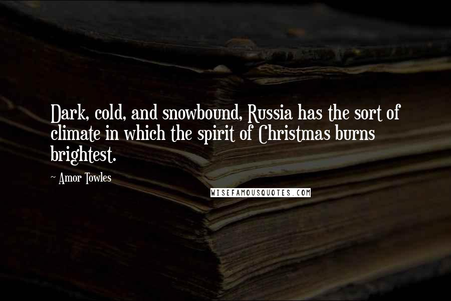 Amor Towles quotes: Dark, cold, and snowbound, Russia has the sort of climate in which the spirit of Christmas burns brightest.