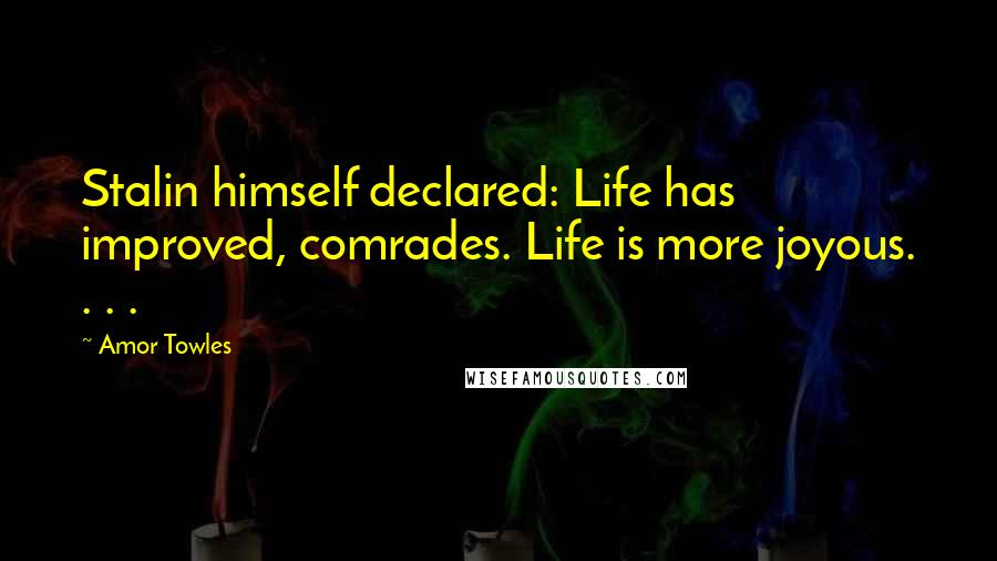 Amor Towles quotes: Stalin himself declared: Life has improved, comrades. Life is more joyous. . . .
