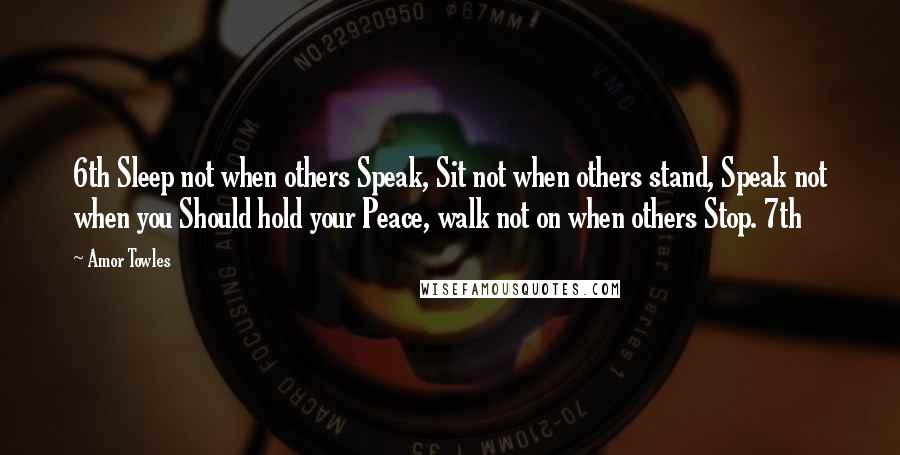 Amor Towles quotes: 6th Sleep not when others Speak, Sit not when others stand, Speak not when you Should hold your Peace, walk not on when others Stop. 7th