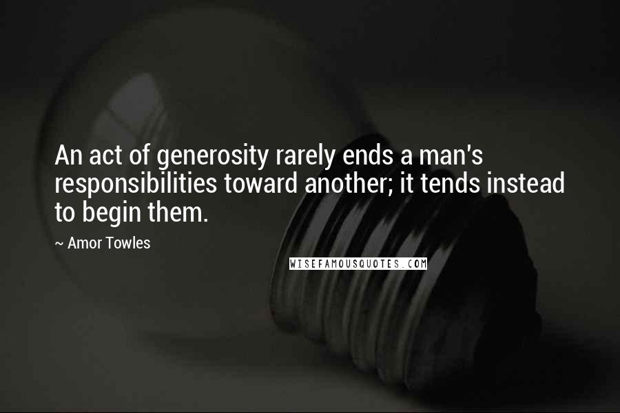 Amor Towles quotes: An act of generosity rarely ends a man's responsibilities toward another; it tends instead to begin them.