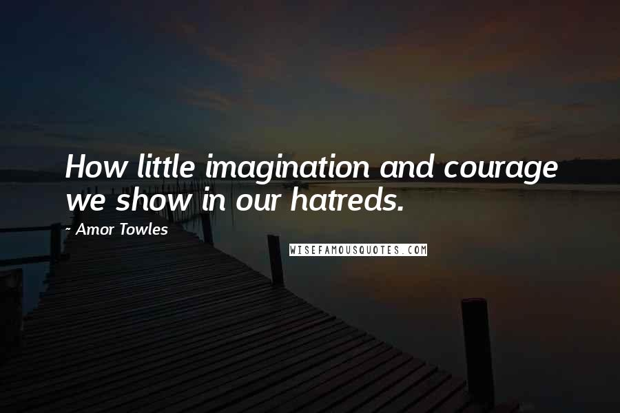 Amor Towles quotes: How little imagination and courage we show in our hatreds.