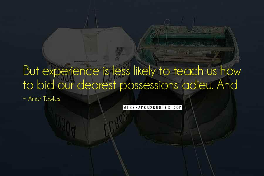 Amor Towles quotes: But experience is less likely to teach us how to bid our dearest possessions adieu. And