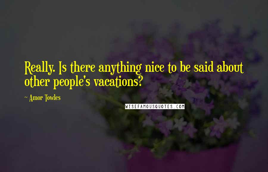 Amor Towles quotes: Really. Is there anything nice to be said about other people's vacations?