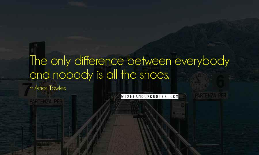 Amor Towles quotes: The only difference between everybody and nobody is all the shoes.