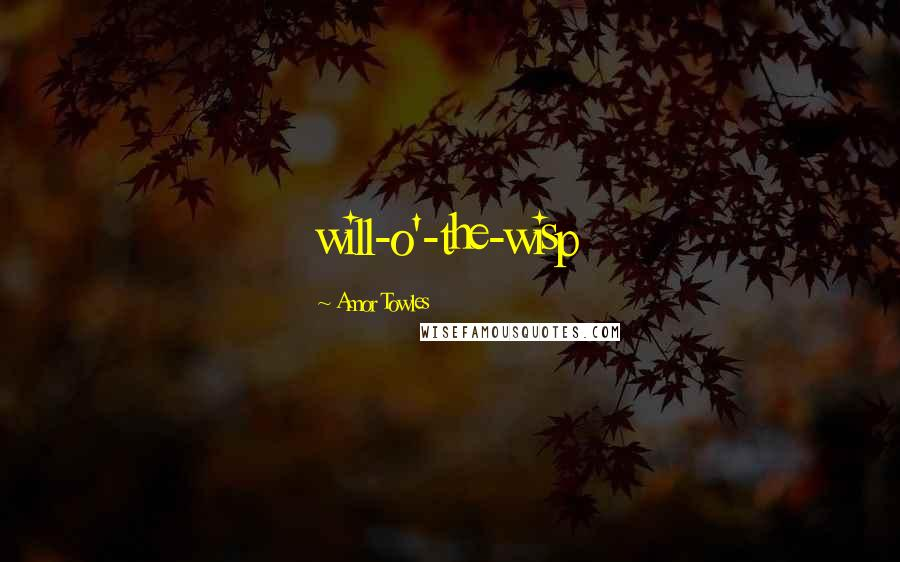 Amor Towles quotes: will-o'-the-wisp