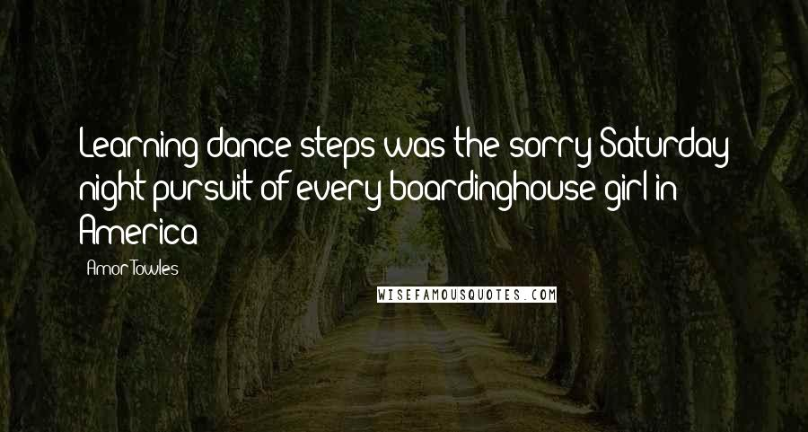 Amor Towles quotes: Learning dance steps was the sorry Saturday night pursuit of every boardinghouse girl in America