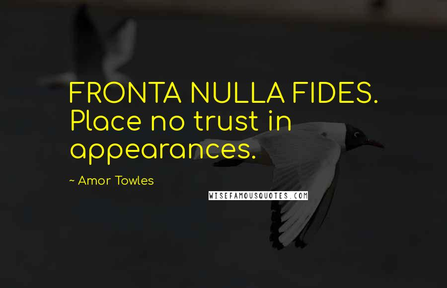 Amor Towles quotes: FRONTA NULLA FIDES. Place no trust in appearances.