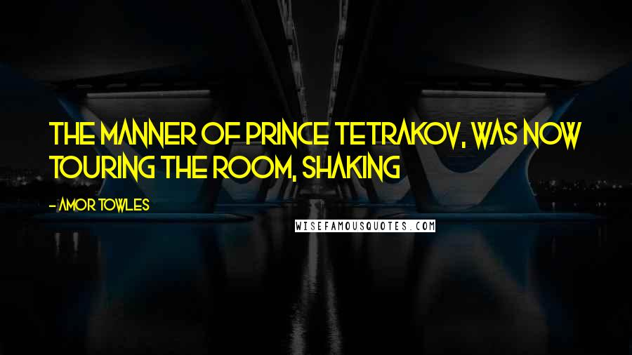 Amor Towles quotes: the manner of Prince Tetrakov, was now touring the room, shaking