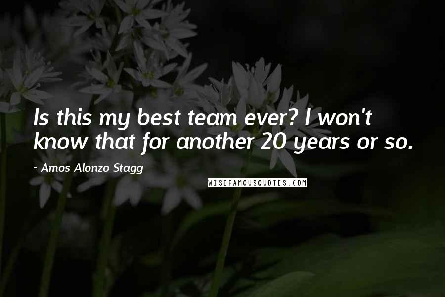 Amos Alonzo Stagg quotes: Is this my best team ever? I won't know that for another 20 years or so.