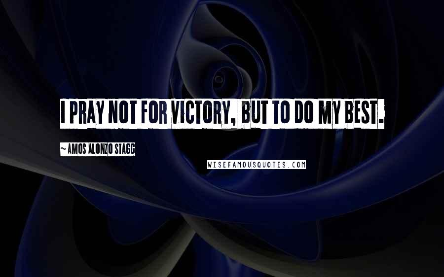 Amos Alonzo Stagg quotes: I pray not for victory, but to do my best.
