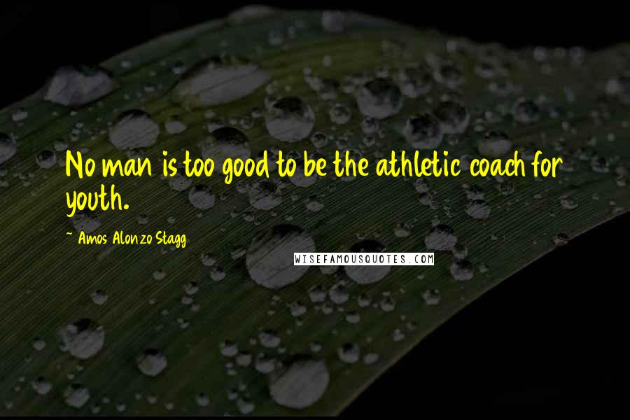 Amos Alonzo Stagg quotes: No man is too good to be the athletic coach for youth.
