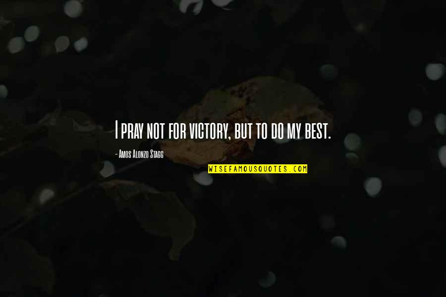 Amos Alonzo Stagg Quotes By Amos Alonzo Stagg: I pray not for victory, but to do