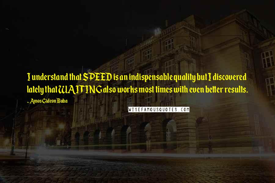 Amos Gideon Buba quotes: I understand that SPEED is an indispensable quality but I discovered lately that WAITING also works most times with even better results.