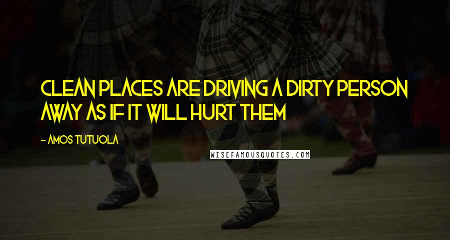 Amos Tutuola quotes: clean places are driving a dirty person away as if it will hurt them