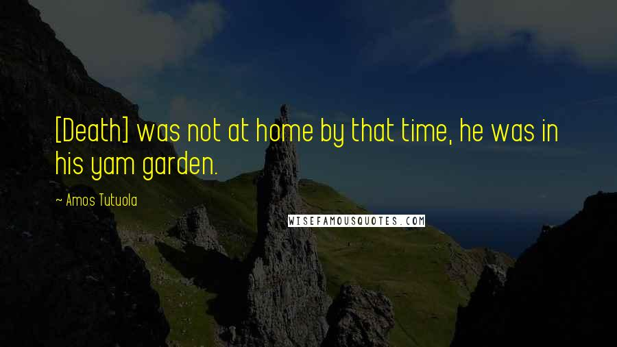 Amos Tutuola quotes: [Death] was not at home by that time, he was in his yam garden.