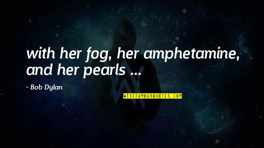 Amphetamine Quotes By Bob Dylan: with her fog, her amphetamine, and her pearls