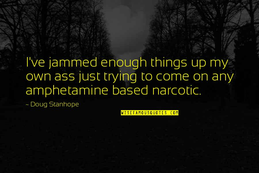 Amphetamine Quotes By Doug Stanhope: I've jammed enough things up my own ass