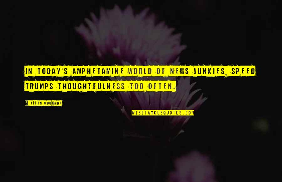 Amphetamine Quotes By Ellen Goodman: In today's amphetamine world of news junkies, speed