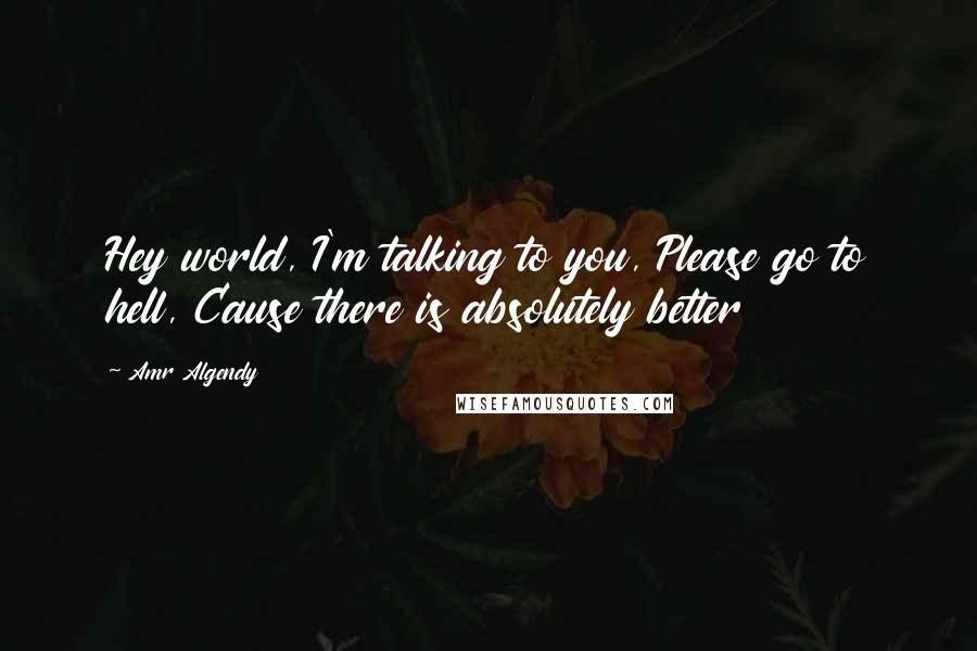 Amr Algendy quotes: Hey world, I'm talking to you, Please go to hell, Cause there is absolutely better
