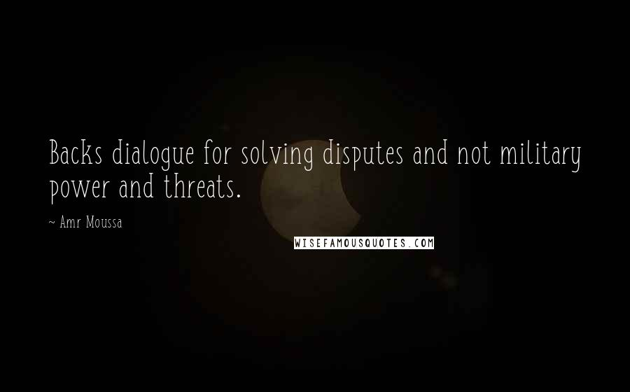 Amr Moussa quotes: Backs dialogue for solving disputes and not military power and threats.
