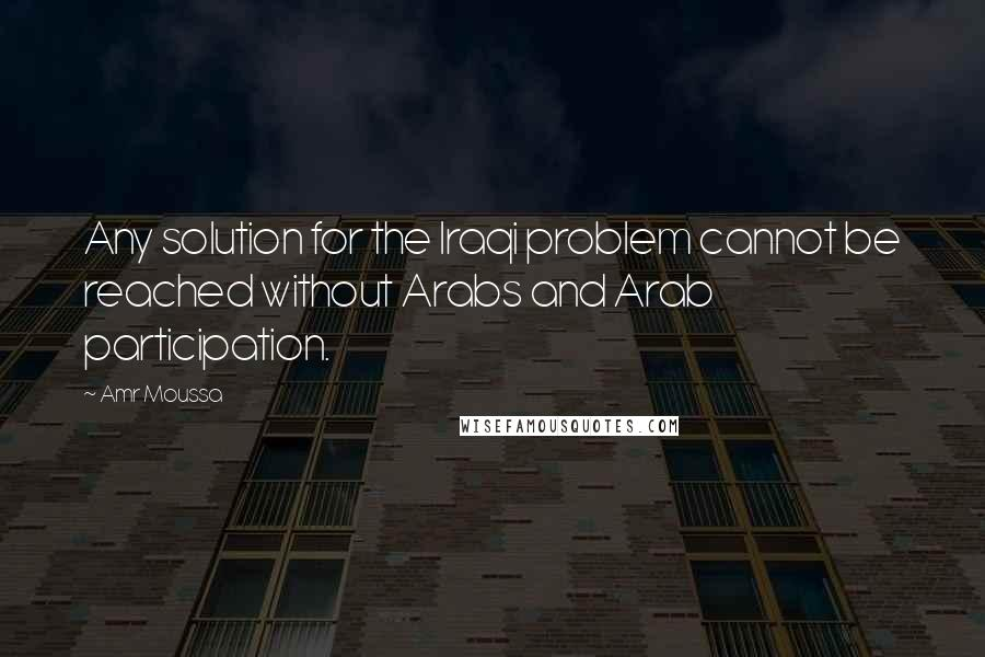 Amr Moussa quotes: Any solution for the Iraqi problem cannot be reached without Arabs and Arab participation.