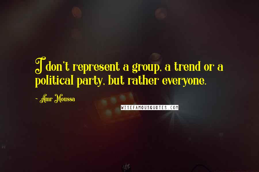 Amr Moussa quotes: I don't represent a group, a trend or a political party, but rather everyone.