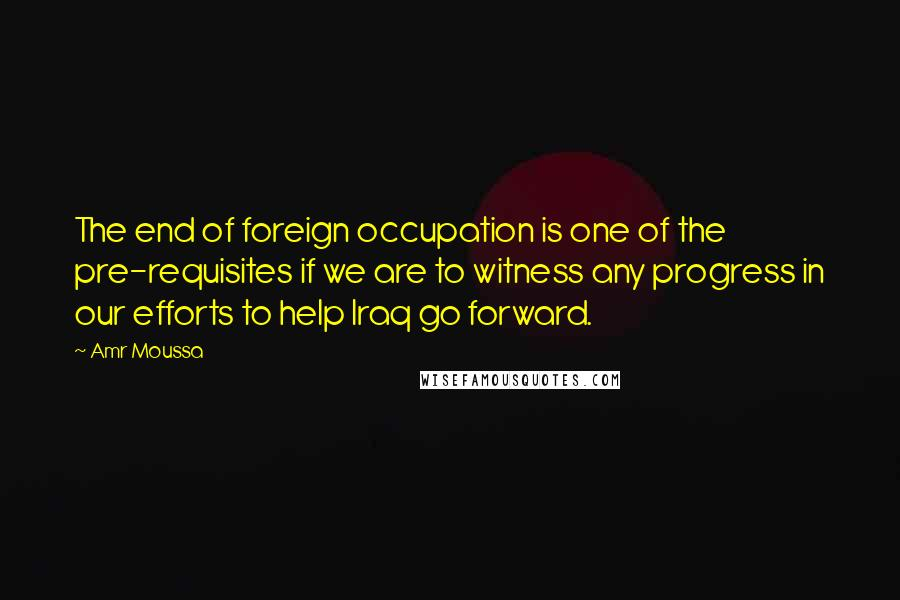 Amr Moussa quotes: The end of foreign occupation is one of the pre-requisites if we are to witness any progress in our efforts to help Iraq go forward.