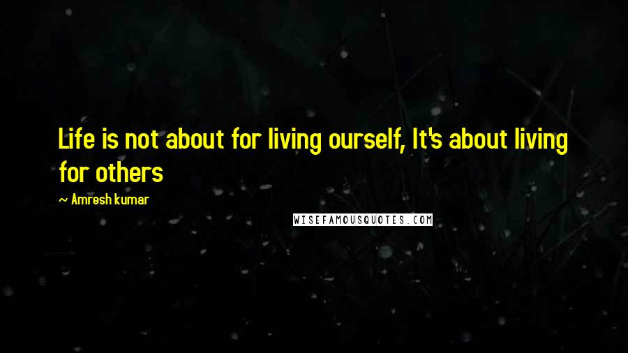 Amresh Kumar quotes: Life is not about for living ourself, It's about living for others