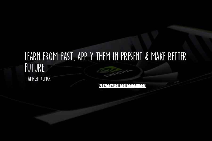 Amresh Kumar quotes: Learn from Past, apply them in Present & make better Future.