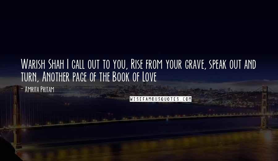 Amrita Pritam quotes: Warish Shah I call out to you, Rise from your grave, speak out and turn, Another page of the Book of Love