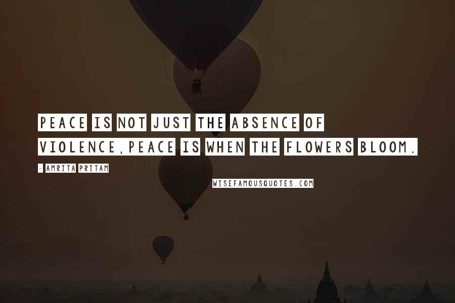 Amrita Pritam quotes: Peace is not just the absence of violence,peace is when the flowers bloom.