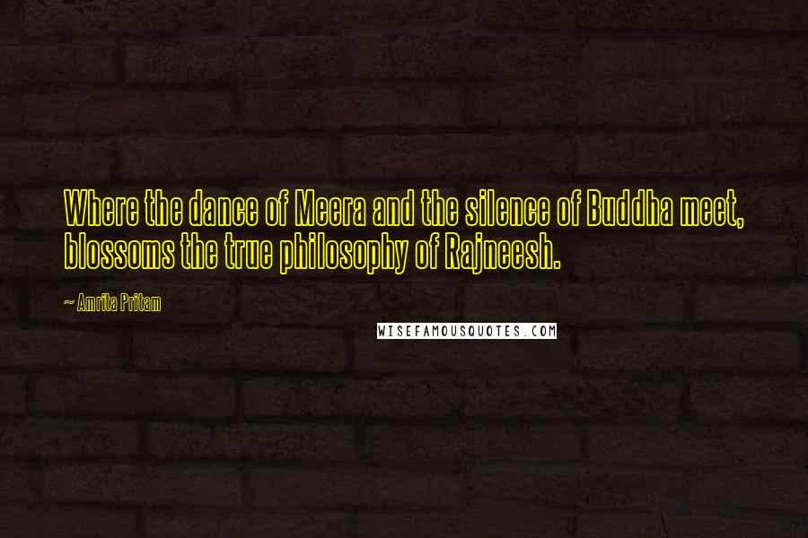 Amrita Pritam quotes: Where the dance of Meera and the silence of Buddha meet, blossoms the true philosophy of Rajneesh.