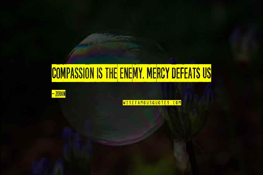 Amrullah Saleh Quotes By Zoran: Compassion is the enemy. Mercy defeats us
